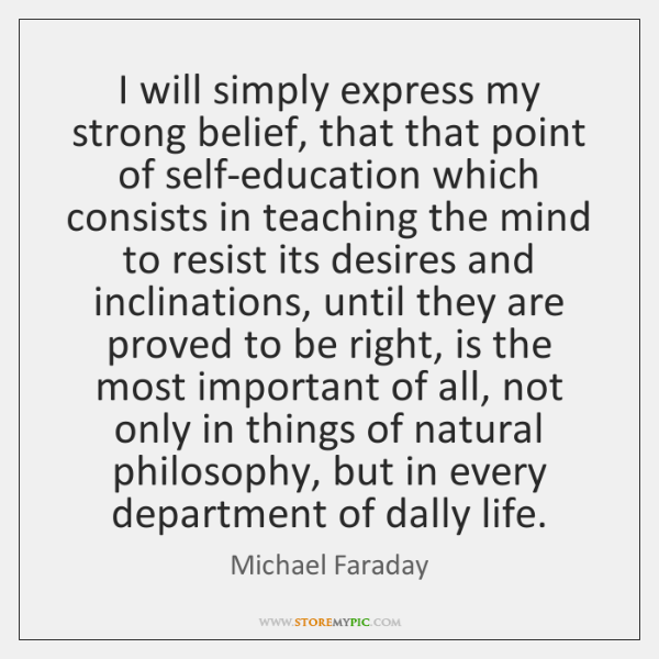 I will simply express my strong belief, that that point of self-education ...
