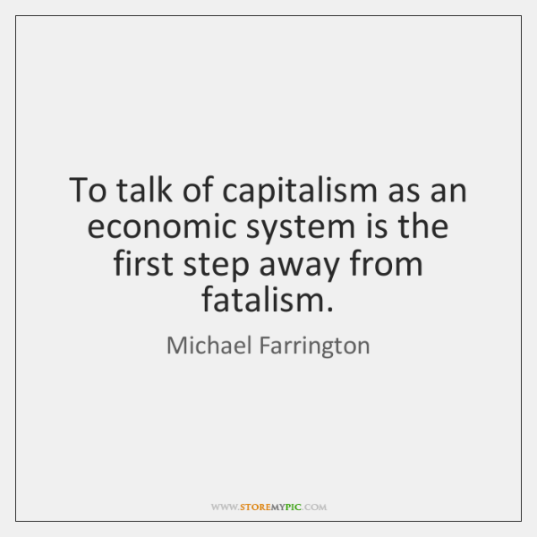To talk of capitalism as an economic system is the first step ...