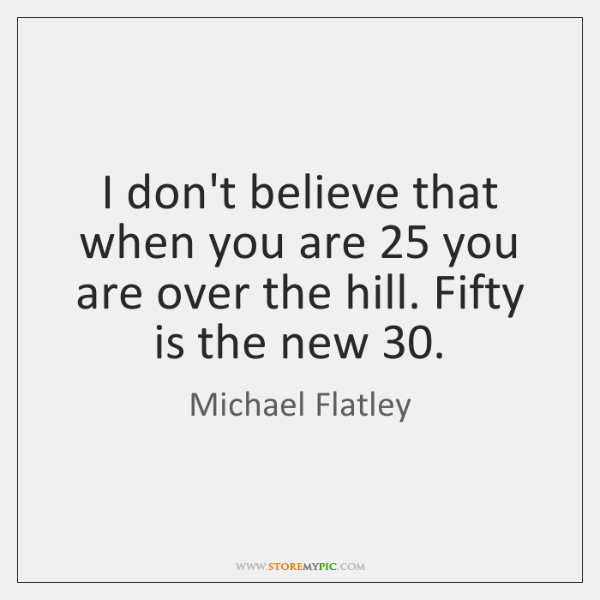 I don't believe that when you are 25 you are over the hill. ...