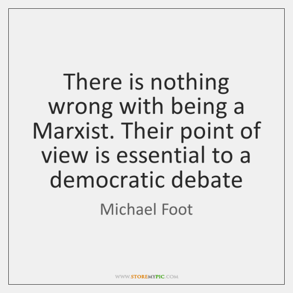 There is nothing wrong with being a Marxist. Their point of view ...