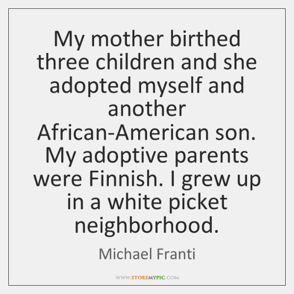 My mother birthed three children and she adopted myself and another African-American ...