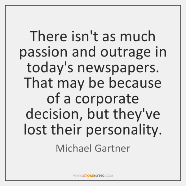 There isn't as much passion and outrage in today's newspapers. That may ...