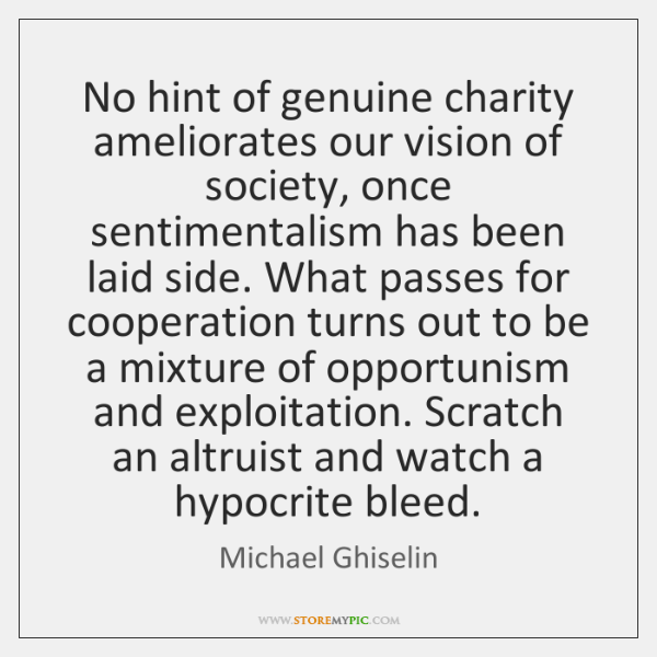 No hint of genuine charity ameliorates our vision of society, once sentimentalism ...