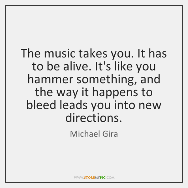 The music takes you. It has to be alive. It's like you ...