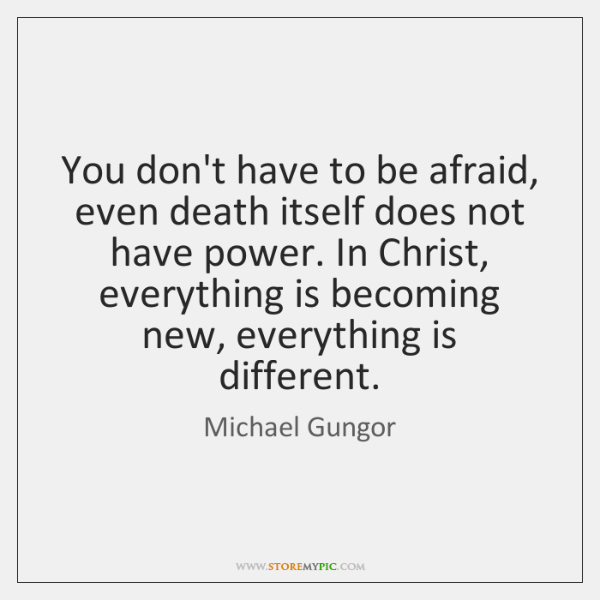 You don't have to be afraid, even death itself does not have ...