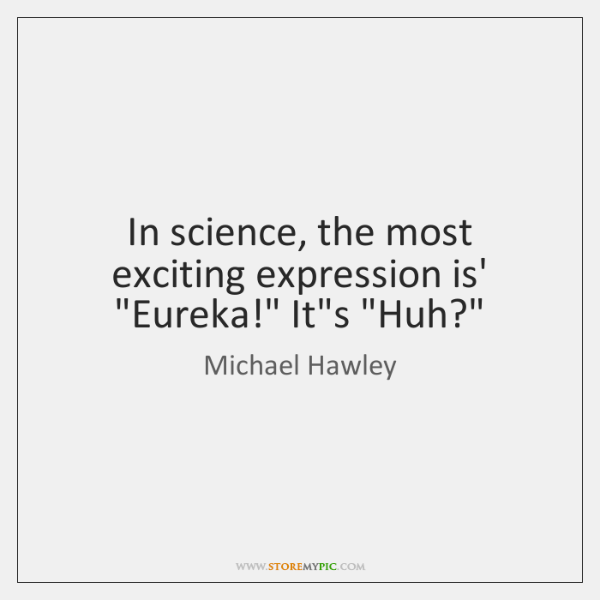 """In science, the most exciting expression is' """"Eureka!"""" It's """"Huh?"""""""