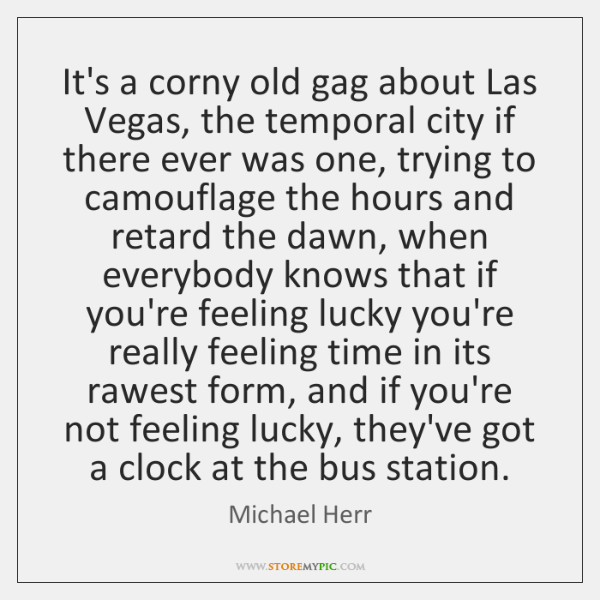 It's a corny old gag about Las Vegas, the temporal city if ...