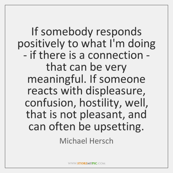 If somebody responds positively to what I'm doing - if there is ...