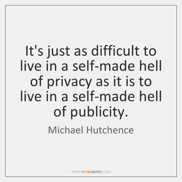 It's just as difficult to live in a self-made hell of privacy ...