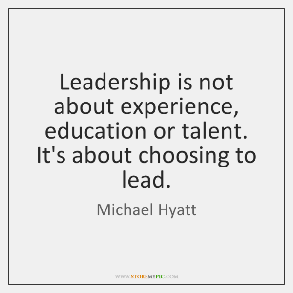 Leadership is not about experience, education or talent. It's about choosing to ...