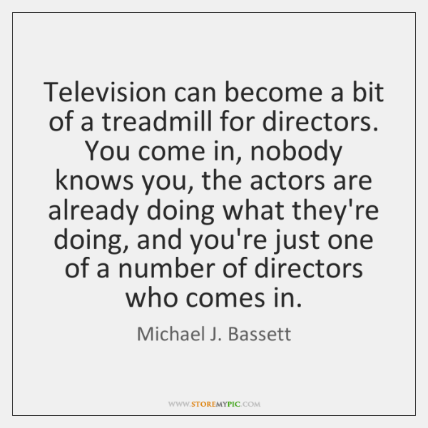 Television can become a bit of a treadmill for directors. You come ...