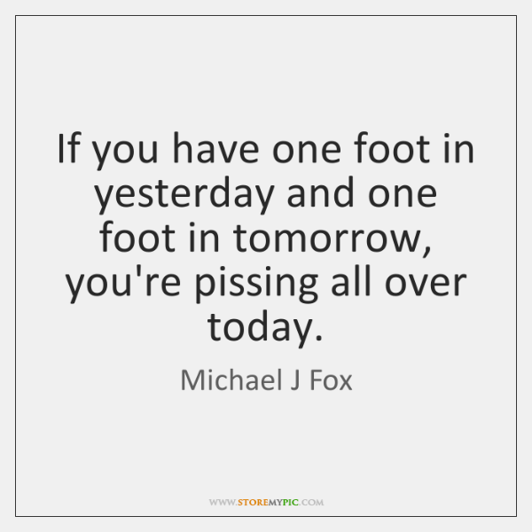 If you have one foot in yesterday and one foot in tomorrow, ...