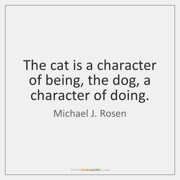 The cat is a character of being, the dog, a character of ...