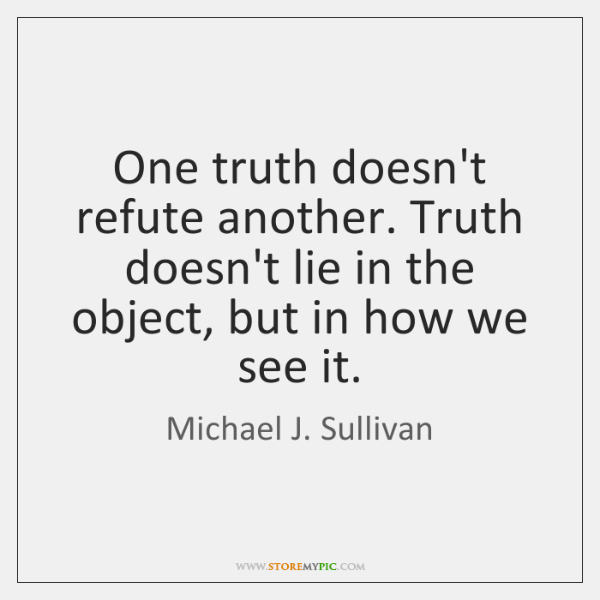 One truth doesn't refute another. Truth doesn't lie in the object, but ...
