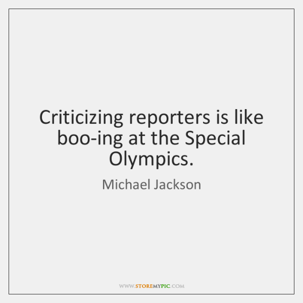 Criticizing reporters is like boo-ing at the Special Olympics.