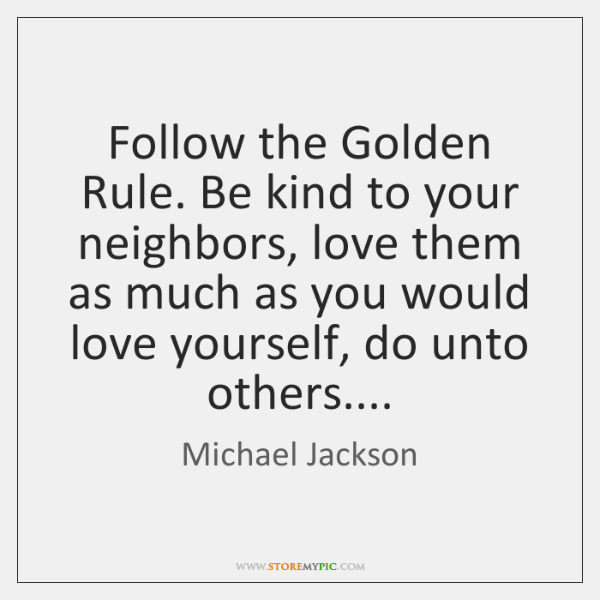 Follow the Golden Rule. Be kind to your neighbors, love them as ...