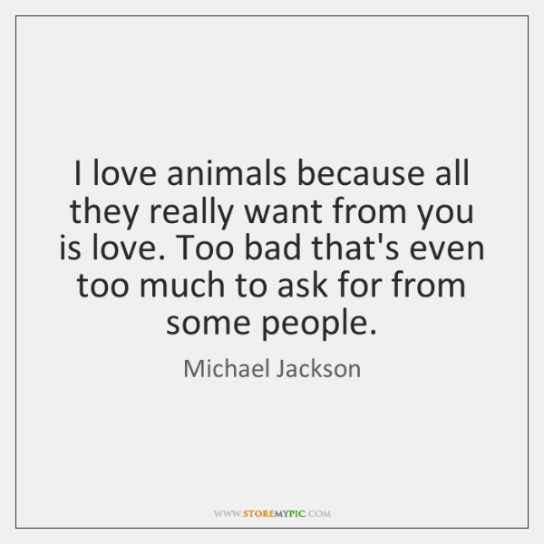 I love animals because all they really want from you is love. ...