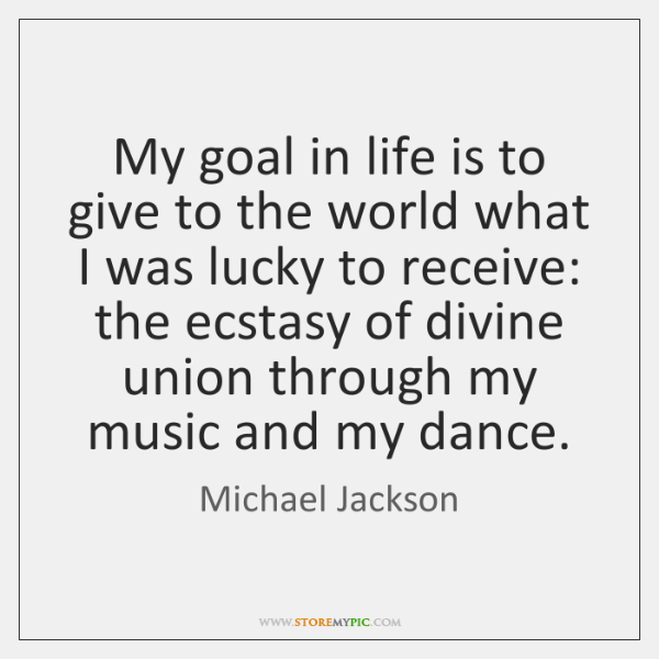 My goal in life is to give to the world what I ...