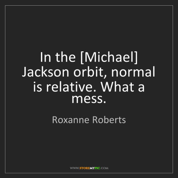 Roxanne Roberts: In the [Michael] Jackson orbit, normal is relative. What...