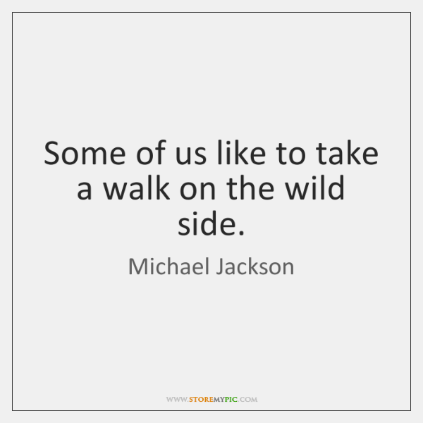 Some of us like to take a walk on the wild side.