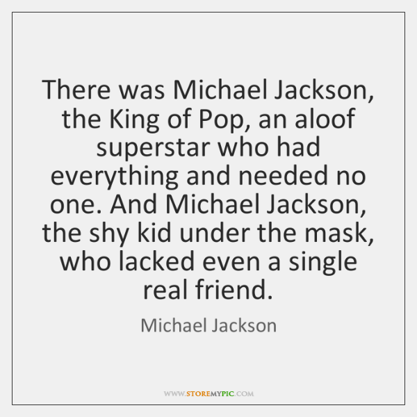 There was Michael Jackson, the King of Pop, an aloof superstar who ...