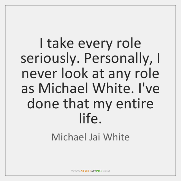 I take every role seriously. Personally, I never look at any role ...