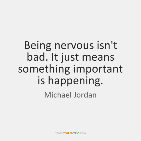 Being nervous isn't bad. It just means something important is happening.