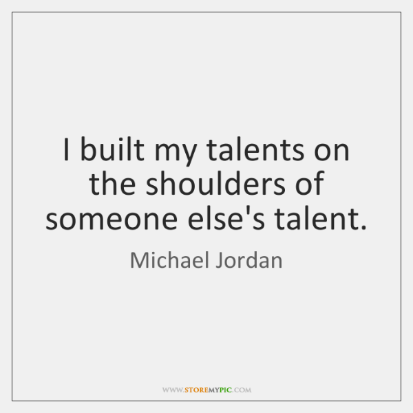 I built my talents on the shoulders of someone else's talent.