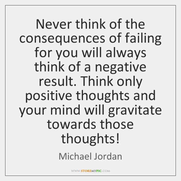 Never think of the consequences of failing for you will always think ...