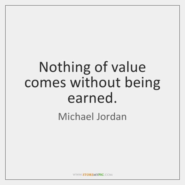 Nothing of value comes without being earned.