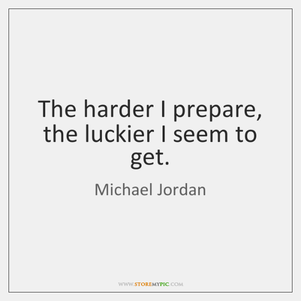 The harder I prepare, the luckier I seem to get.