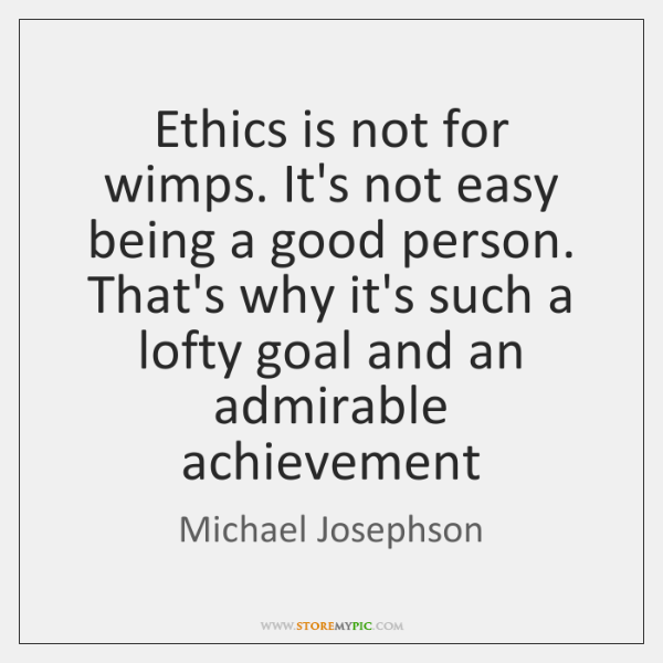 Ethics is not for wimps. It's not easy being a good person. ...