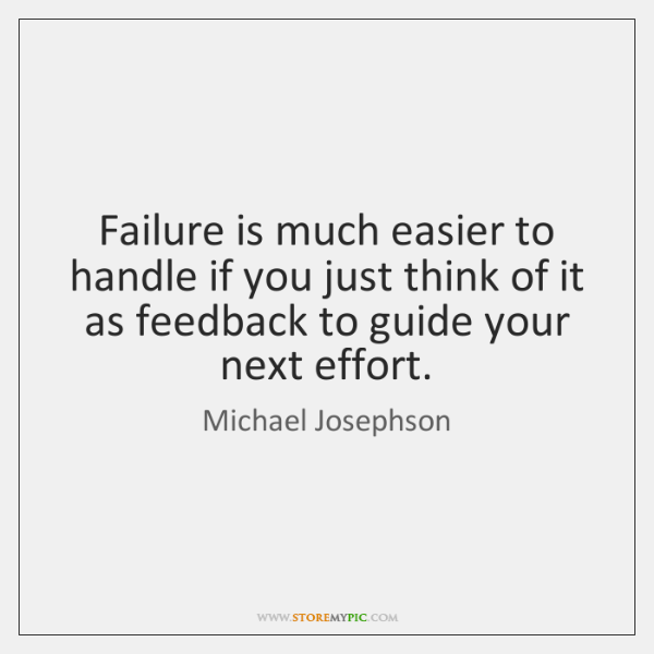 Failure is much easier to handle if you just think of it ...