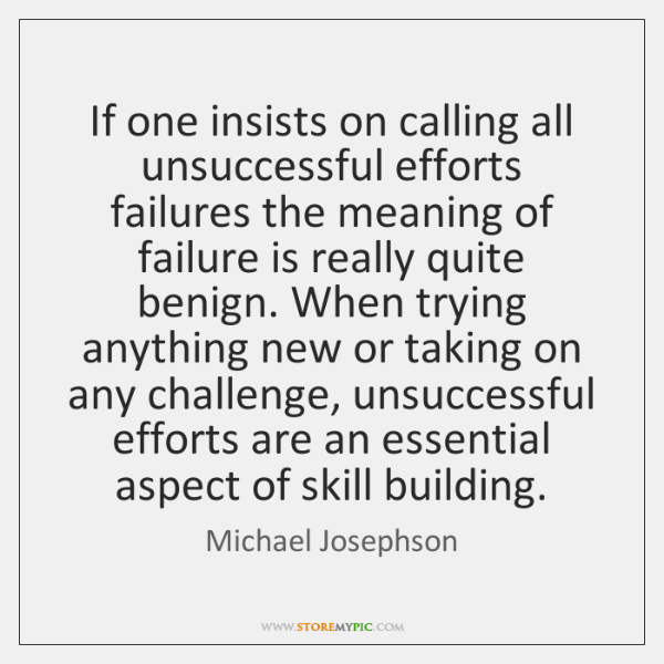 If one insists on calling all unsuccessful efforts failures the meaning of ...