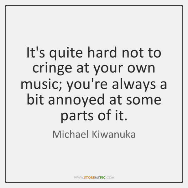 It's quite hard not to cringe at your own music; you're always ...
