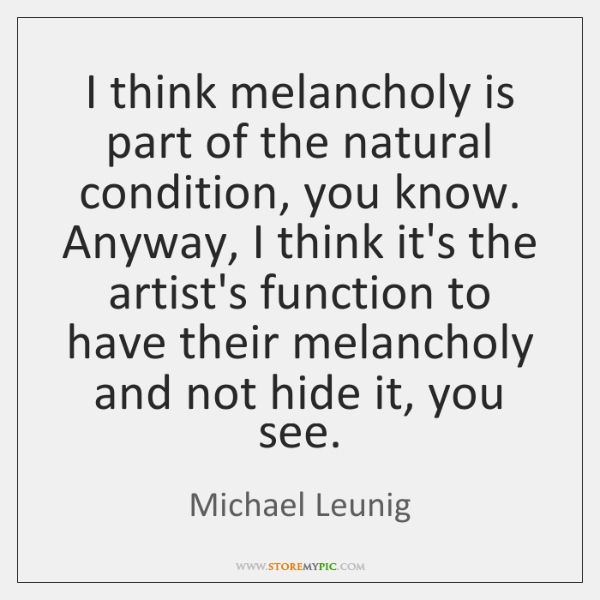 I think melancholy is part of the natural condition, you know. Anyway, ...