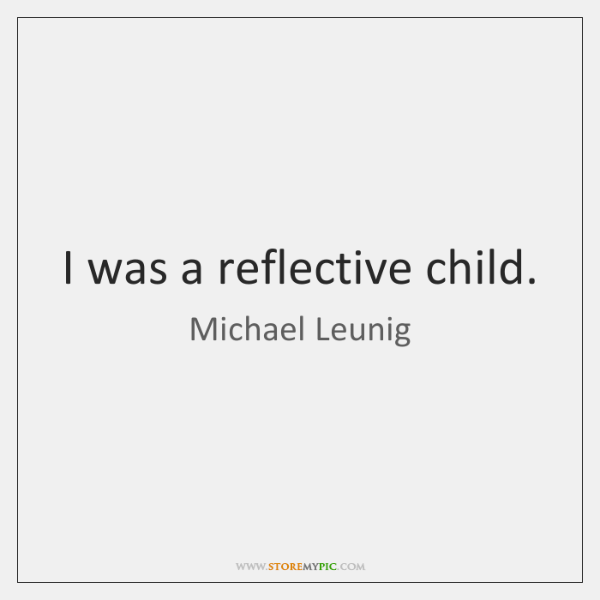 I was a reflective child.