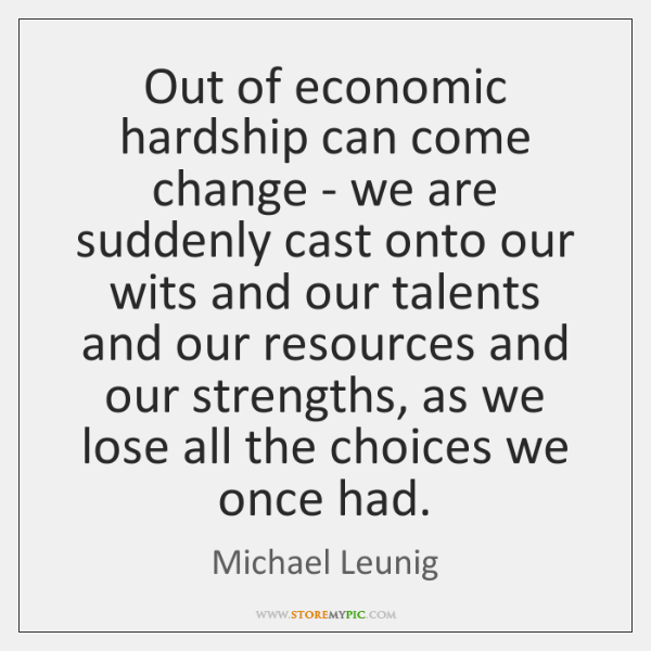 Out of economic hardship can come change - we are suddenly cast ...