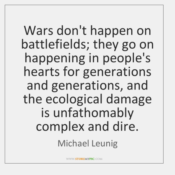 Wars don't happen on battlefields; they go on happening in people's hearts ...