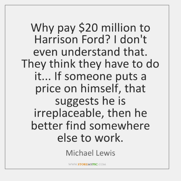 Why pay $20 million to Harrison Ford? I don't even understand that. They ...