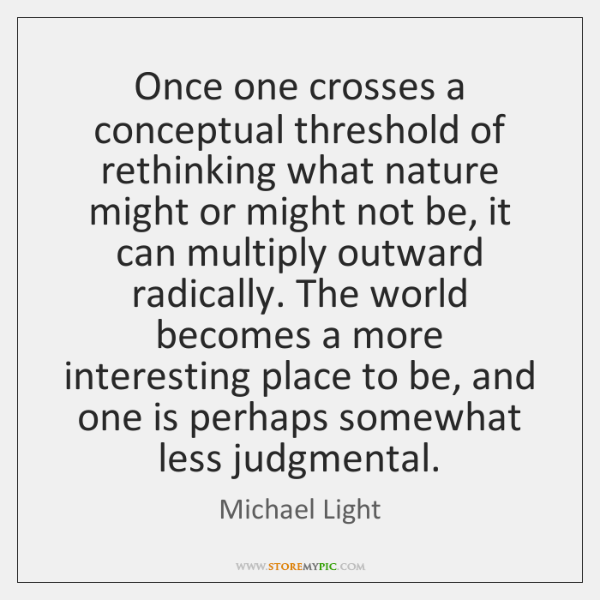 Once one crosses a conceptual threshold of rethinking what nature might or ...
