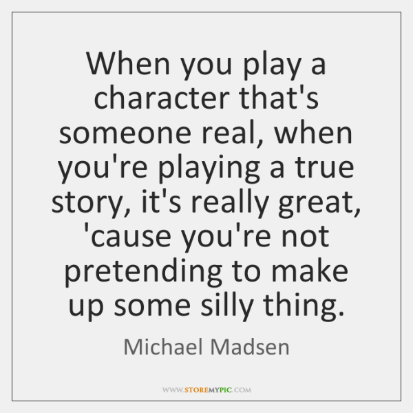 When you play a character that's someone real, when you're playing a ...