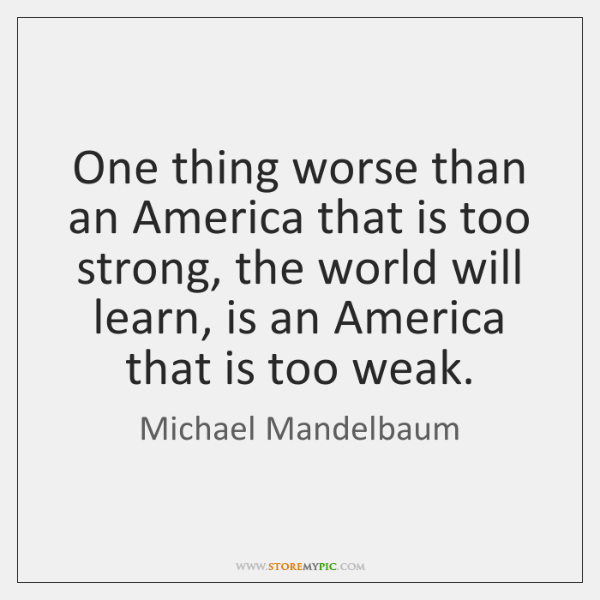 One thing worse than an America that is too strong, the world ...