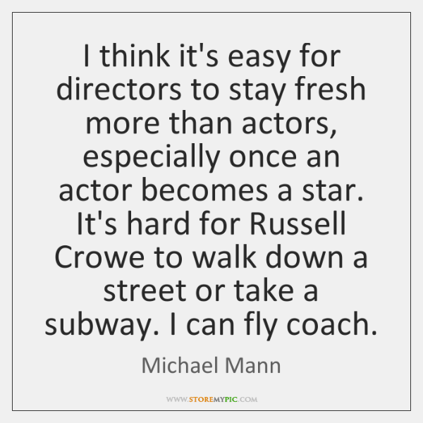 I think it's easy for directors to stay fresh more than actors, ...