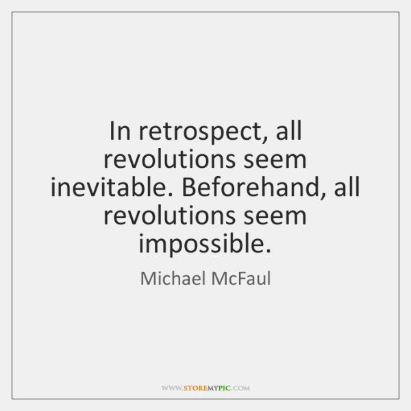 In retrospect, all revolutions seem inevitable. Beforehand, all revolutions seem impossible.