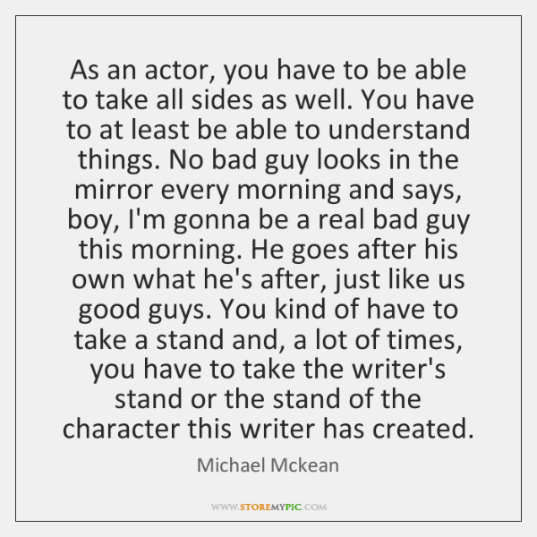 As an actor, you have to be able to take all sides ...