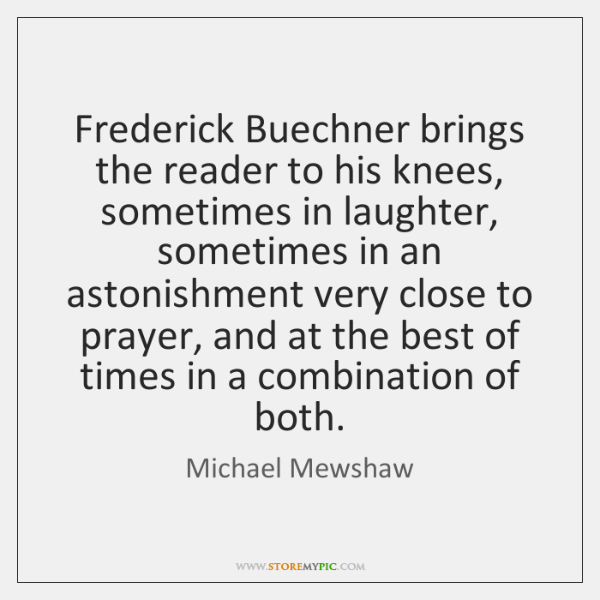 Frederick Buechner brings the reader to his knees, sometimes in laughter, sometimes ...