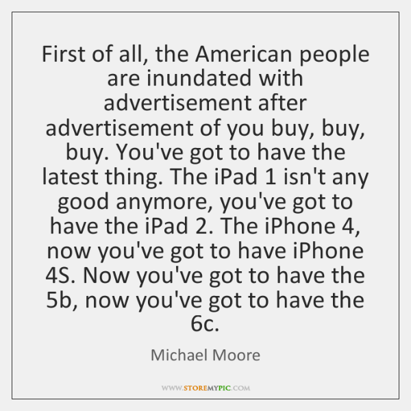 First of all, the American people are inundated with advertisement after advertisement ...