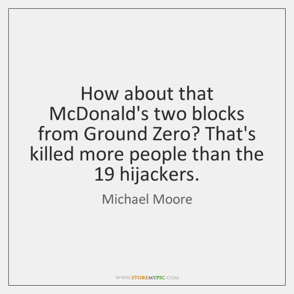 How about that McDonald's two blocks from Ground Zero? That's killed more ...
