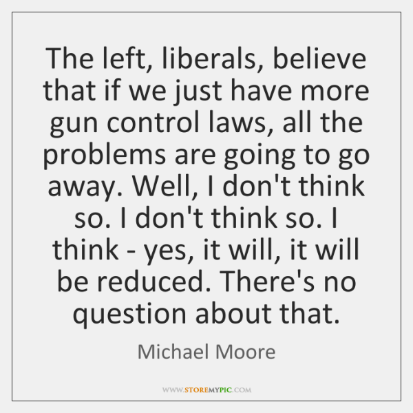 The left, liberals, believe that if we just have more gun control ...